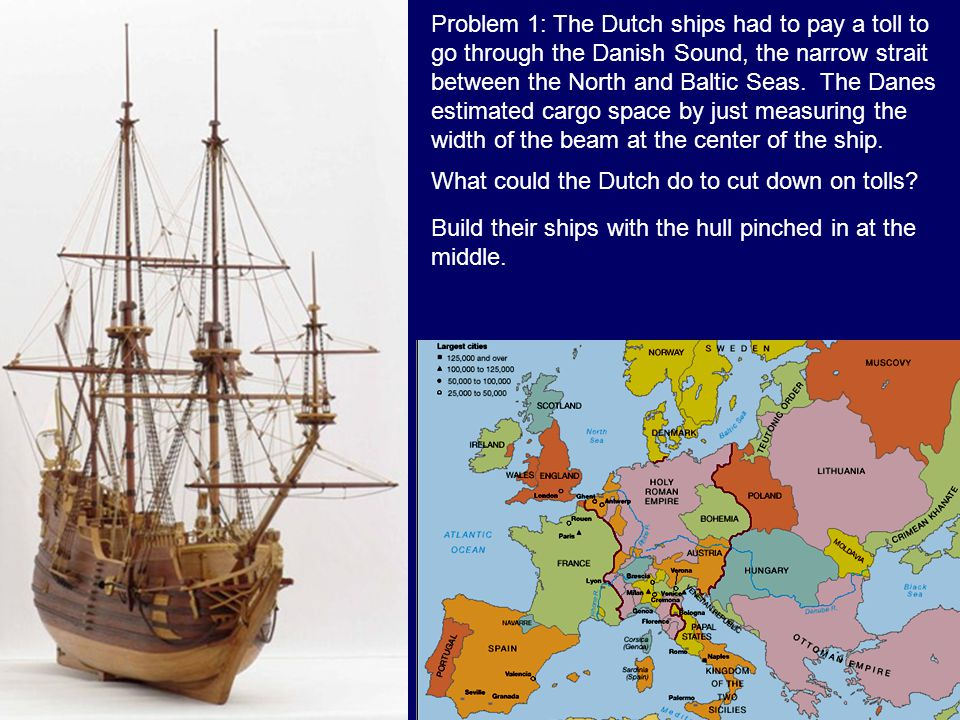 Problem 1: The Dutch ships had to pay a toll to go through the Danish Sound, the narrow strait between the North and Baltic Seas. The Danes estimated cargo space by just measuring the width of the beam at the center of the ship.