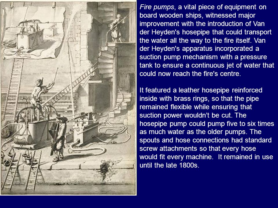 Fire pumps, a vital piece of equipment on board wooden ships, witnessed major improvement with the introduction of Van der Heyden s hosepipe that could transport the water all the way to the fire itself. Van der Heyden s apparatus incorporated a suction pump mechanism with a pressure tank to ensure a continuous jet of water that could now reach the fire s centre.