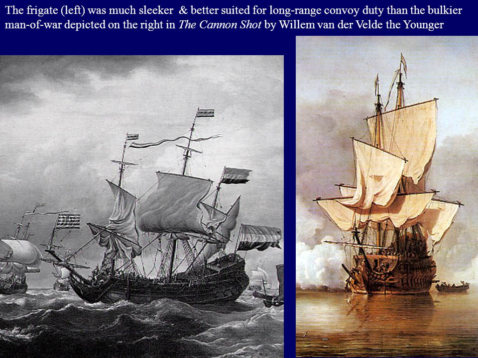 The frigate (left) was much sleeker & better suited for long-range convoy duty than the bulkier man-of-war depicted on the right in The Cannon Shot by Willem van der Velde the Younger