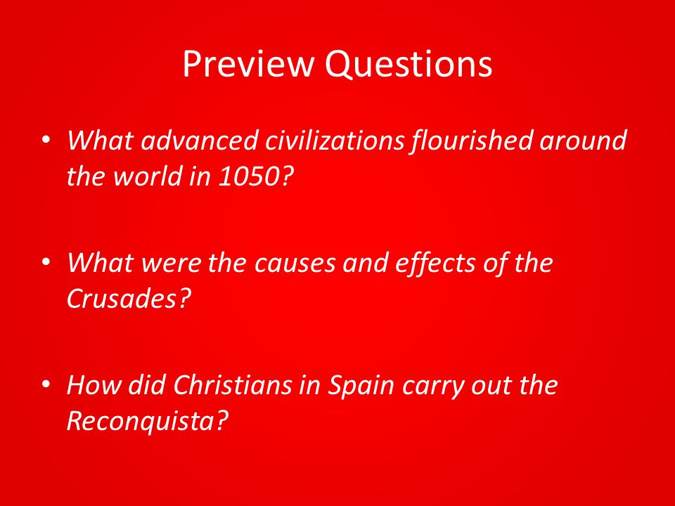 Preview Questions What advanced civilizations flourished around the world in 1050 What were the causes and effects of the Crusades