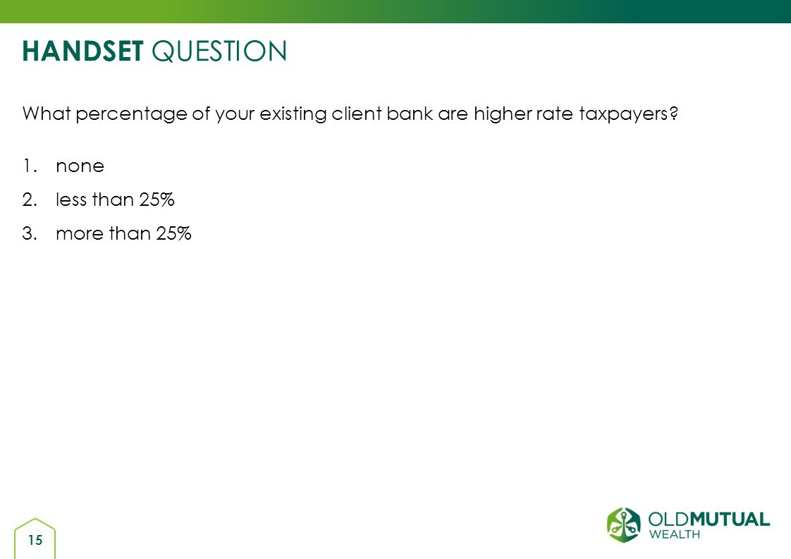 HANDSET QUESTION What percentage of your existing client bank are higher rate taxpayers none. less than 25%