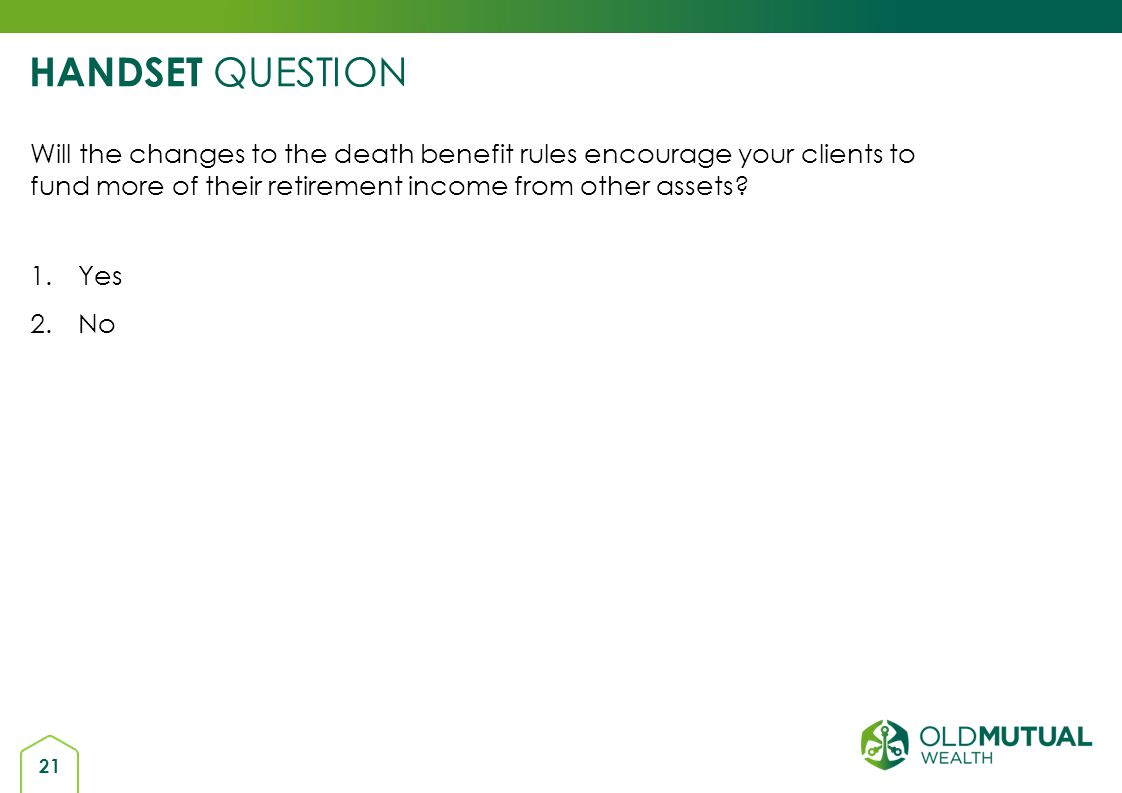 HANDSET QUESTION Will the changes to the death benefit rules encourage your clients to fund more of their retirement income from other assets