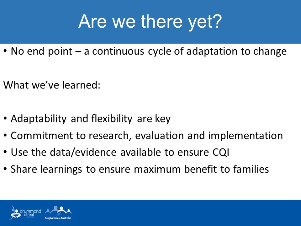 Are we there yet No end point – a continuous cycle of adaptation to change. What we've learned: Adaptability and flexibility are key.