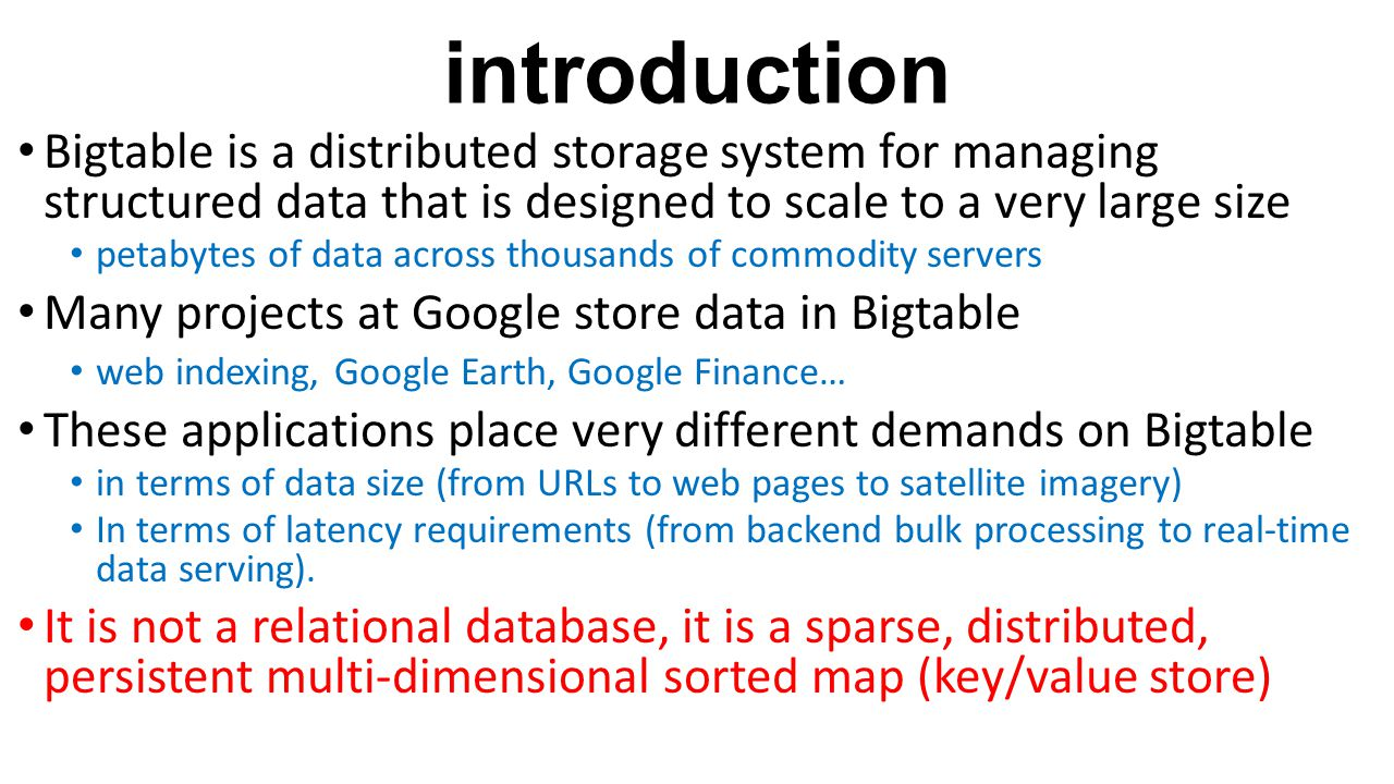 introduction Bigtable is a distributed storage system for managing structured data that is designed to scale to a very large size.