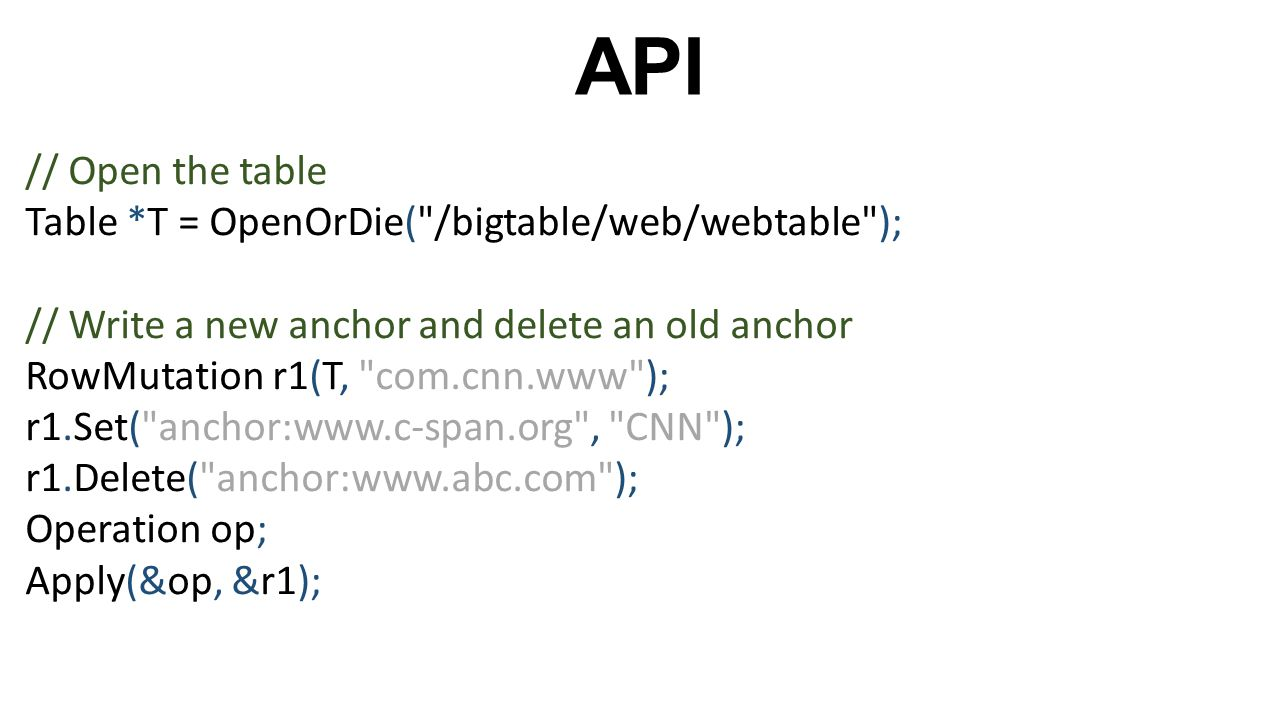 API // Open the table Table *T = OpenOrDie( /bigtable/web/webtable );