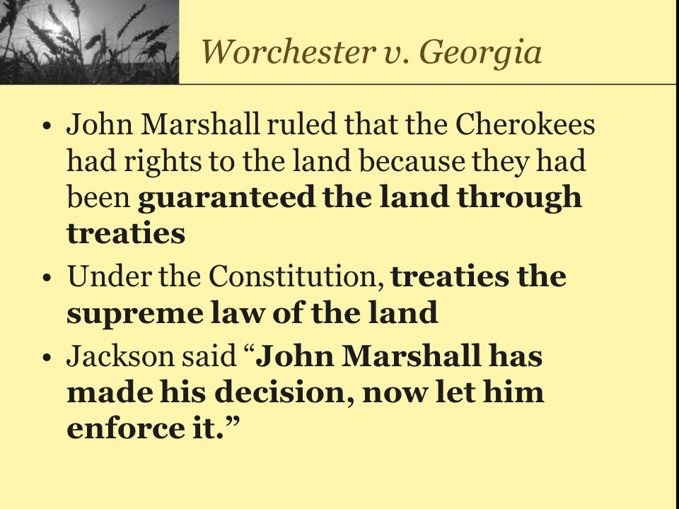 Worchester v. Georgia John Marshall ruled that the Cherokees had rights to the land because they had been guaranteed the land through treaties.