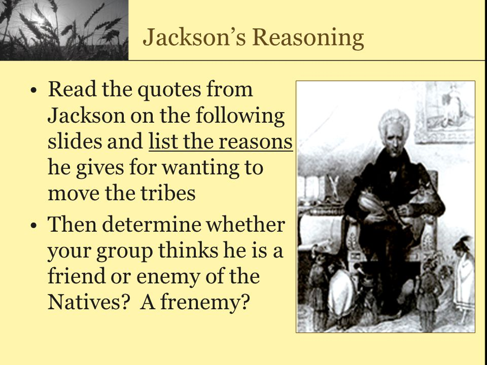 Jackson's Reasoning Read the quotes from Jackson on the following slides and list the reasons he gives for wanting to move the tribes.