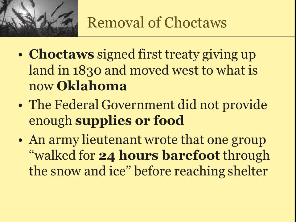 Removal of Choctaws Choctaws signed first treaty giving up land in 1830 and moved west to what is now Oklahoma.
