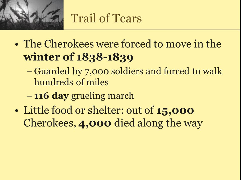 Trail of Tears The Cherokees were forced to move in the winter of 1838-1839. Guarded by 7,000 soldiers and forced to walk hundreds of miles.