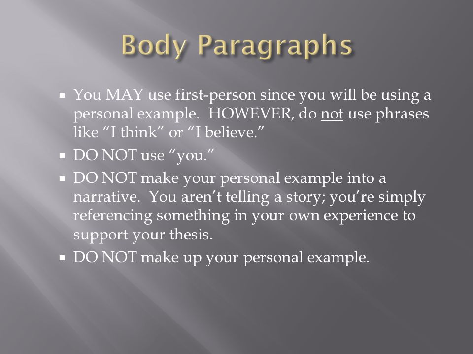 Body Paragraphs You MAY use first-person since you will be using a personal example. HOWEVER, do not use phrases like I think or I believe.