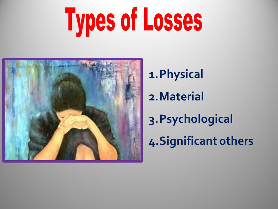 Types of Losses Physical Material Psychological Significant others
