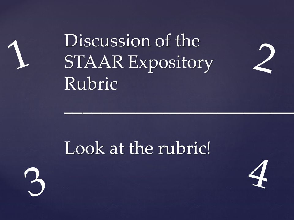 1 2 Discussion of the STAAR Expository Rubric __________________________ Look at the rubric! 4 3
