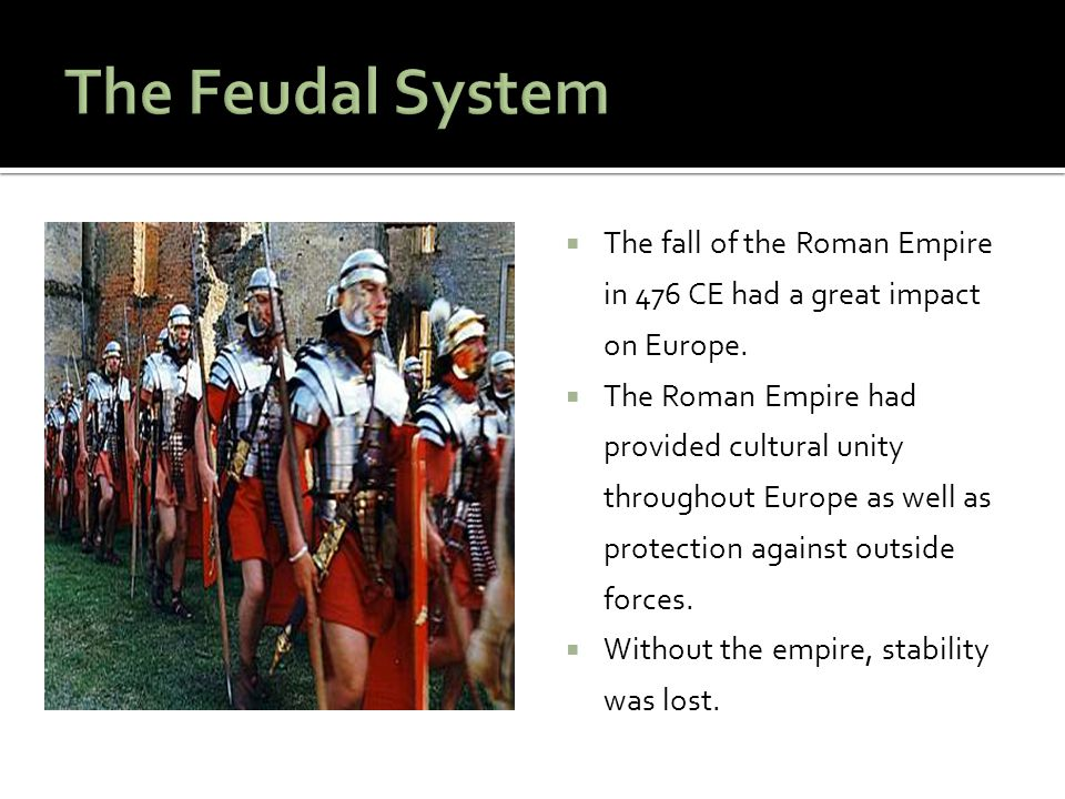 The Feudal System The fall of the Roman Empire in 476 CE had a great impact on Europe.