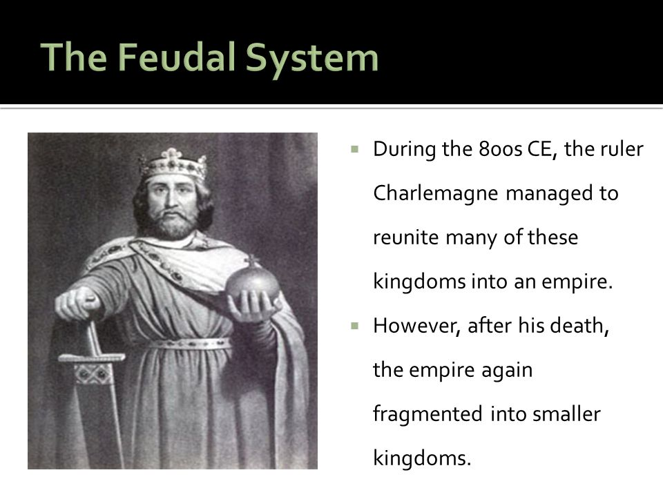 The Feudal System During the 800s CE, the ruler Charlemagne managed to reunite many of these kingdoms into an empire.