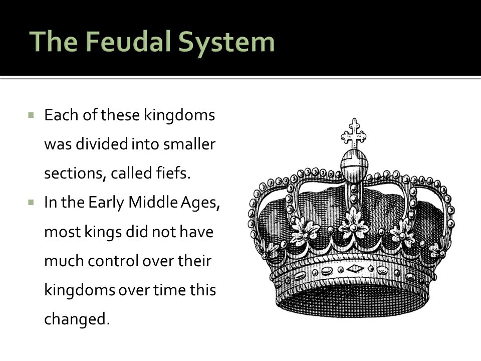 The Feudal System Each of these kingdoms was divided into smaller sections, called fiefs.