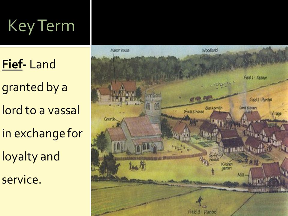 Key Term Fief- Land granted by a lord to a vassal in exchange for loyalty and service.