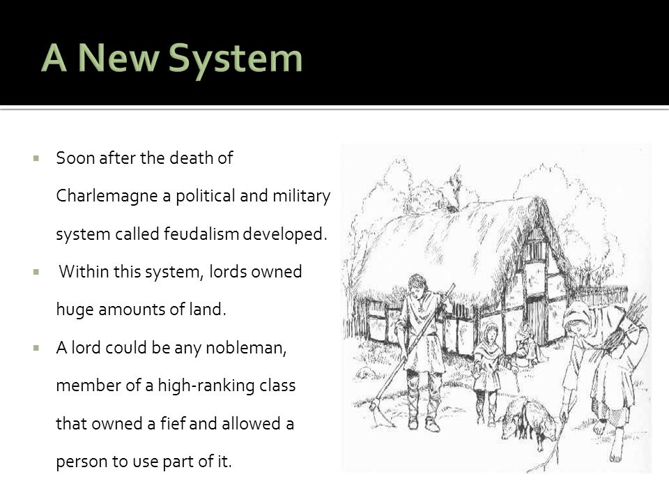 A New System Soon after the death of Charlemagne a political and military system called feudalism developed.
