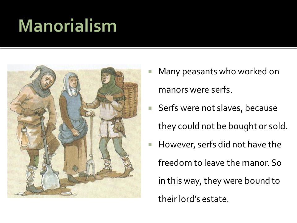 Manorialism Many peasants who worked on manors were serfs.