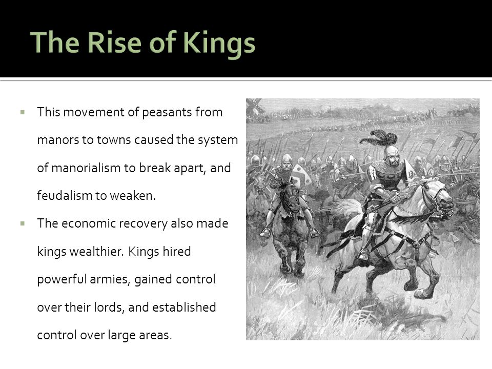 The Rise of Kings This movement of peasants from manors to towns caused the system of manorialism to break apart, and feudalism to weaken.