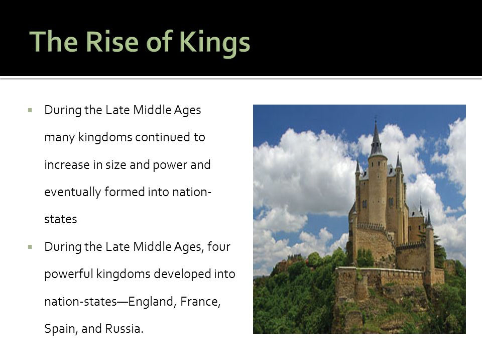 The Rise of Kings During the Late Middle Ages many kingdoms continued to increase in size and power and eventually formed into nation-states.