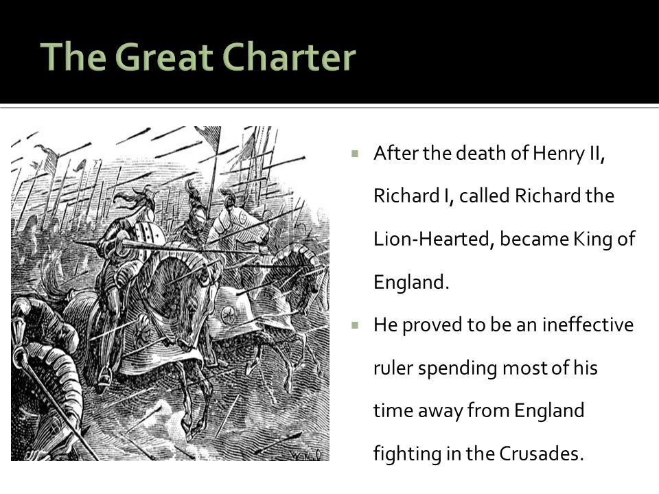 The Great Charter After the death of Henry II, Richard I, called Richard the Lion-Hearted, became King of England.