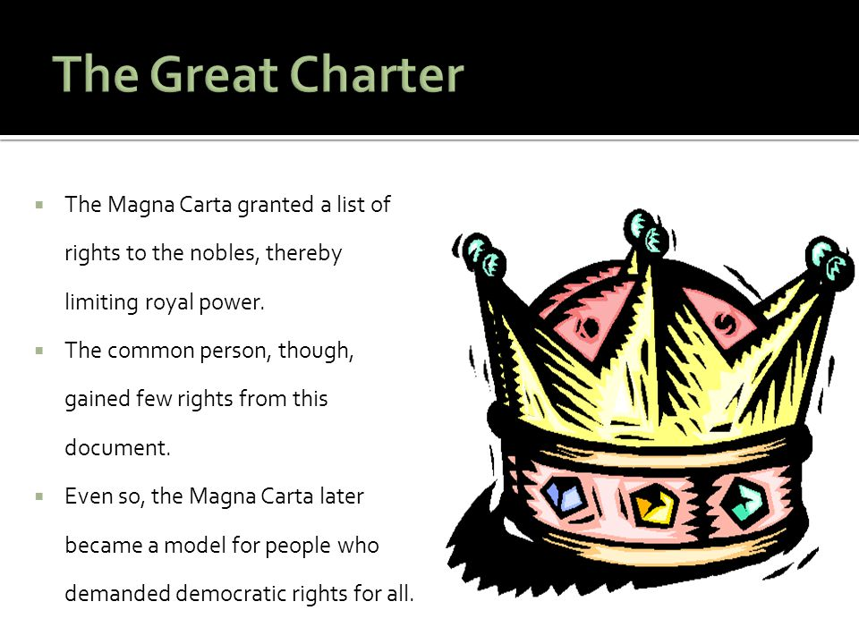 The Great Charter The Magna Carta granted a list of rights to the nobles, thereby limiting royal power.