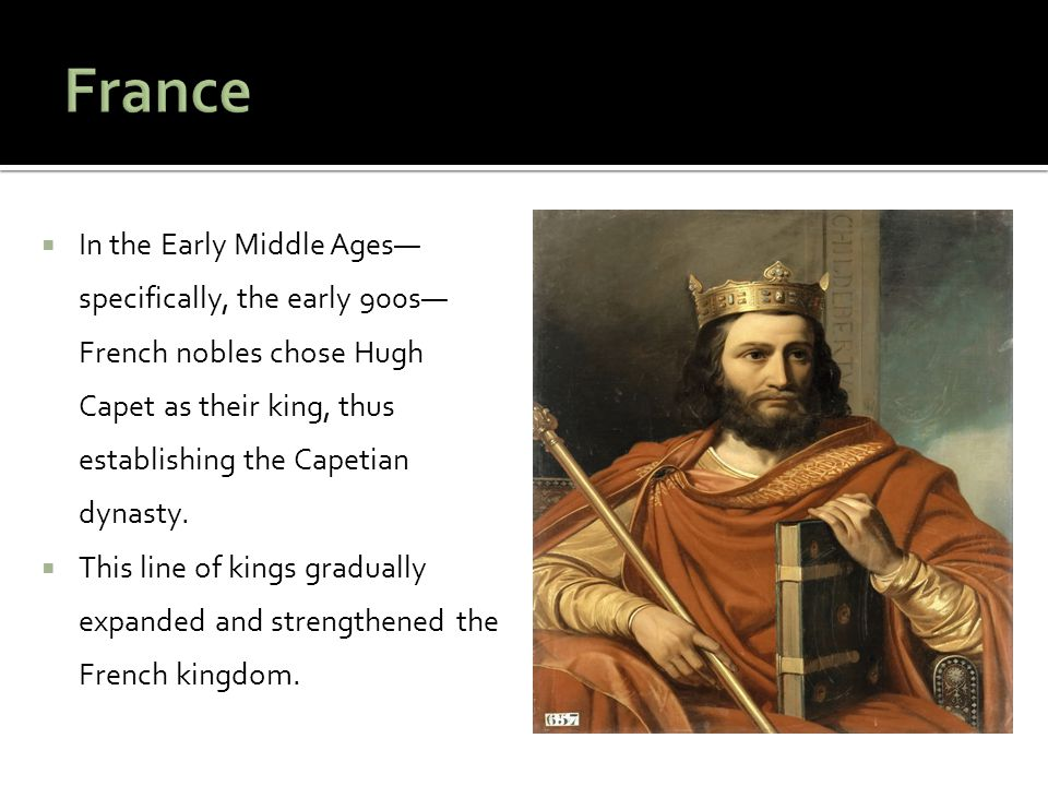 France In the Early Middle Ages—specifically, the early 900s—French nobles chose Hugh Capet as their king, thus establishing the Capetian dynasty.