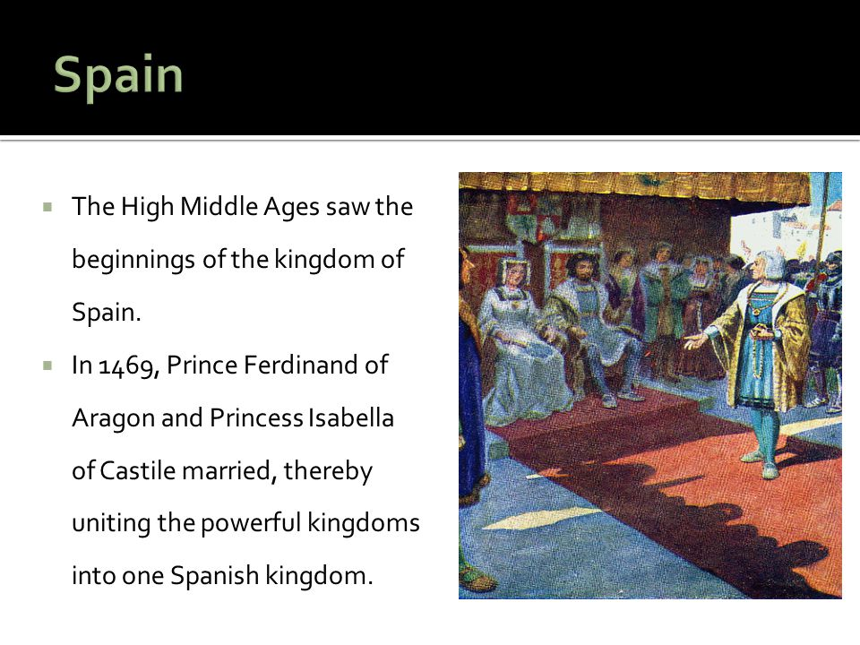 Spain The High Middle Ages saw the beginnings of the kingdom of Spain.