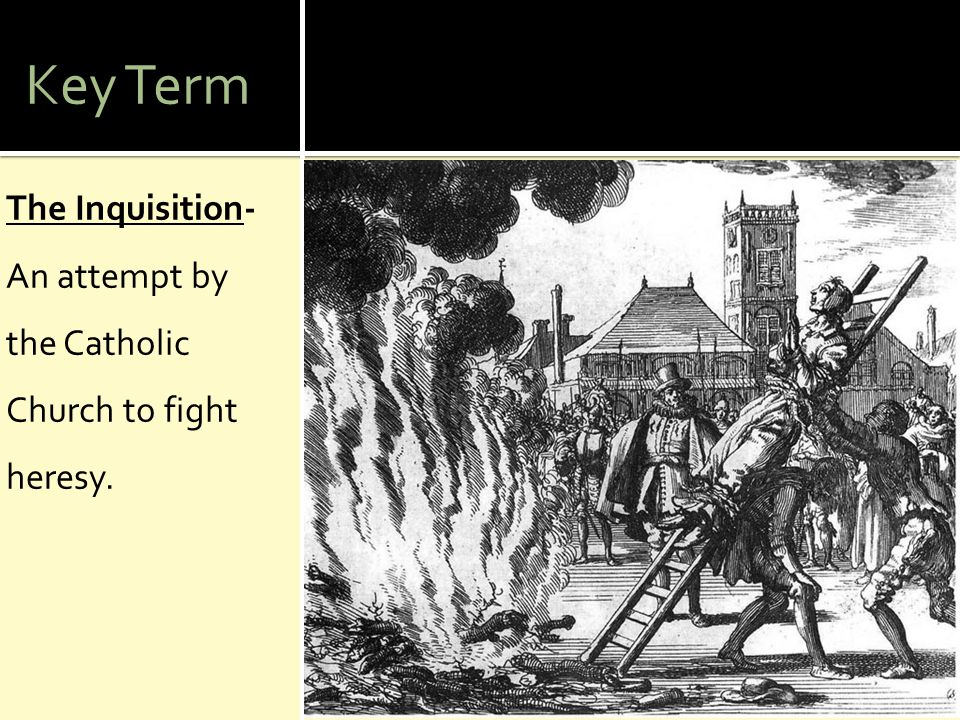 Key Term The Inquisition- An attempt by the Catholic Church to fight heresy.