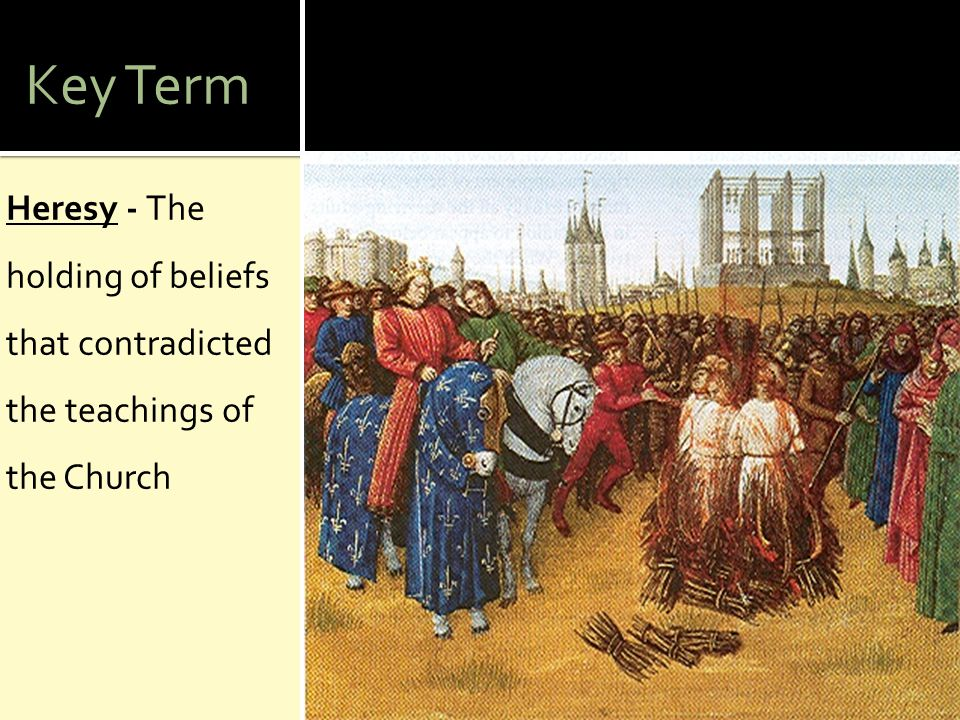 Key Term Heresy - The holding of beliefs that contradicted the teachings of the Church
