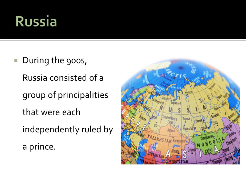 Russia During the 900s, Russia consisted of a group of principalities that were each independently ruled by a prince.