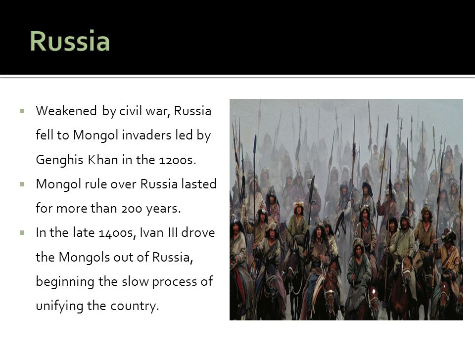 Russia Weakened by civil war, Russia fell to Mongol invaders led by Genghis Khan in the 1200s.