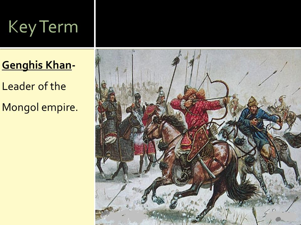 Key Term Genghis Khan- Leader of the Mongol empire.
