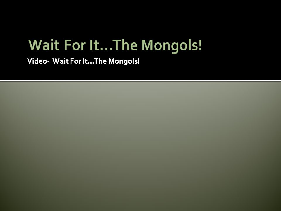 Wait For It...The Mongols! Video- Wait For It...The Mongols!
