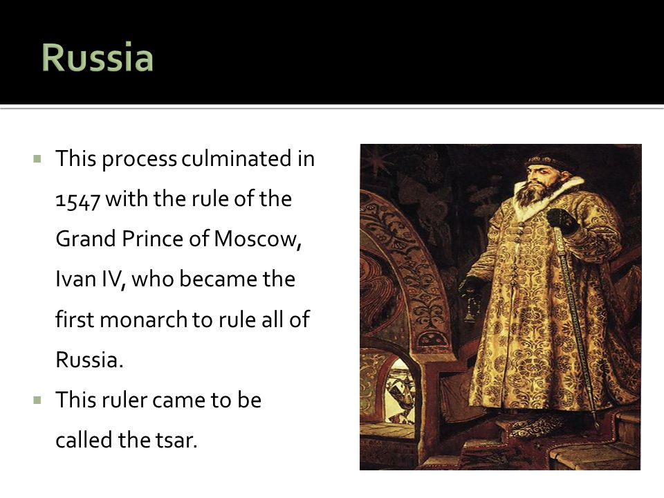 Russia This process culminated in 1547 with the rule of the Grand Prince of Moscow, Ivan IV, who became the first monarch to rule all of Russia.