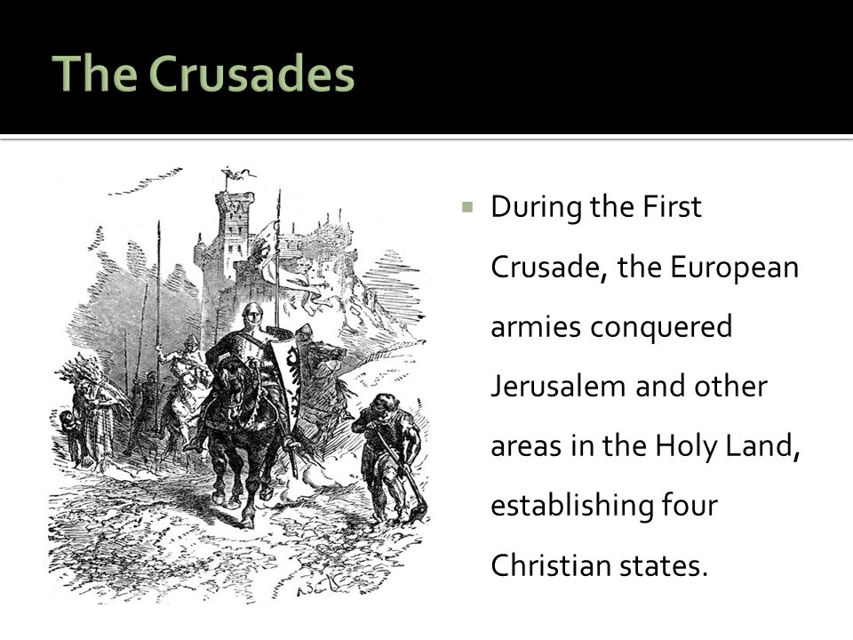 The Crusades During the First Crusade, the European armies conquered Jerusalem and other areas in the Holy Land, establishing four Christian states.