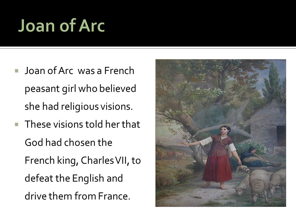Joan of Arc Joan of Arc was a French peasant girl who believed she had religious visions.