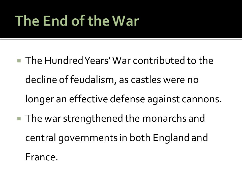 The End of the War The Hundred Years' War contributed to the decline of feudalism, as castles were no longer an effective defense against cannons.