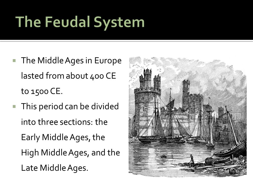 The Feudal System The Middle Ages in Europe lasted from about 400 CE to 1500 CE.