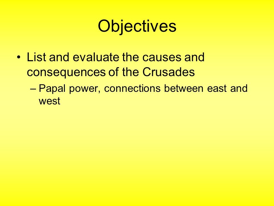 Objectives List and evaluate the causes and consequences of the Crusades.