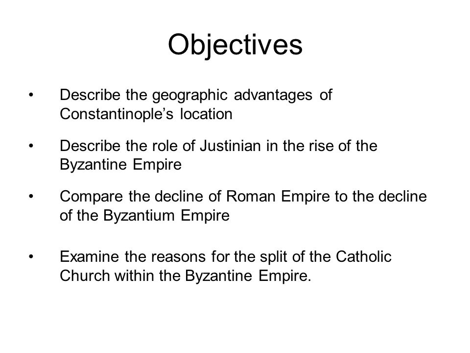 Objectives Describe the geographic advantages of Constantinople's location. Describe the role of Justinian in the rise of the Byzantine Empire.