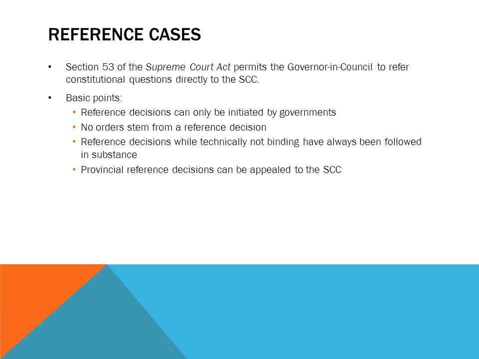 Reference Cases Section 53 of the Supreme Court Act permits the Governor-in-Council to refer constitutional questions directly to the SCC.