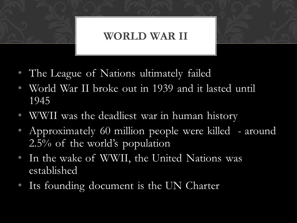 World War II The League of Nations ultimately failed. World War II broke out in 1939 and it lasted until 1945.