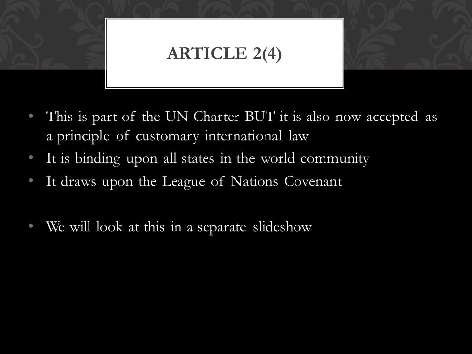 Article 2(4) This is part of the UN Charter BUT it is also now accepted as a principle of customary international law.