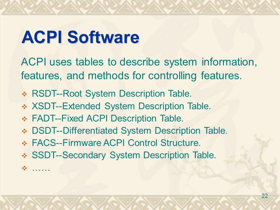 ACPI Software ACPI uses tables to describe system information, features, and methods for controlling features.