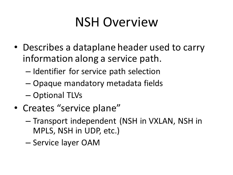 NSH Overview Describes a dataplane header used to carry information along a service path. Identifier for service path selection.
