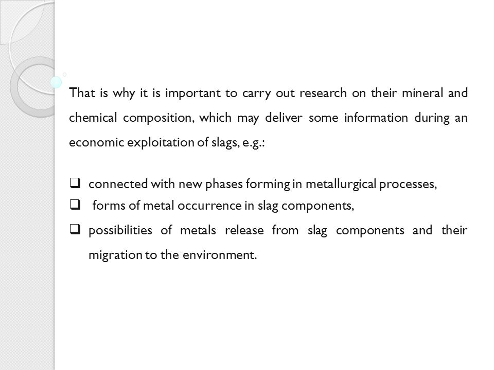 That is why it is important to carry out research on their mineral and chemical composition, which may deliver some information during an economic exploitation of slags, e.g.: