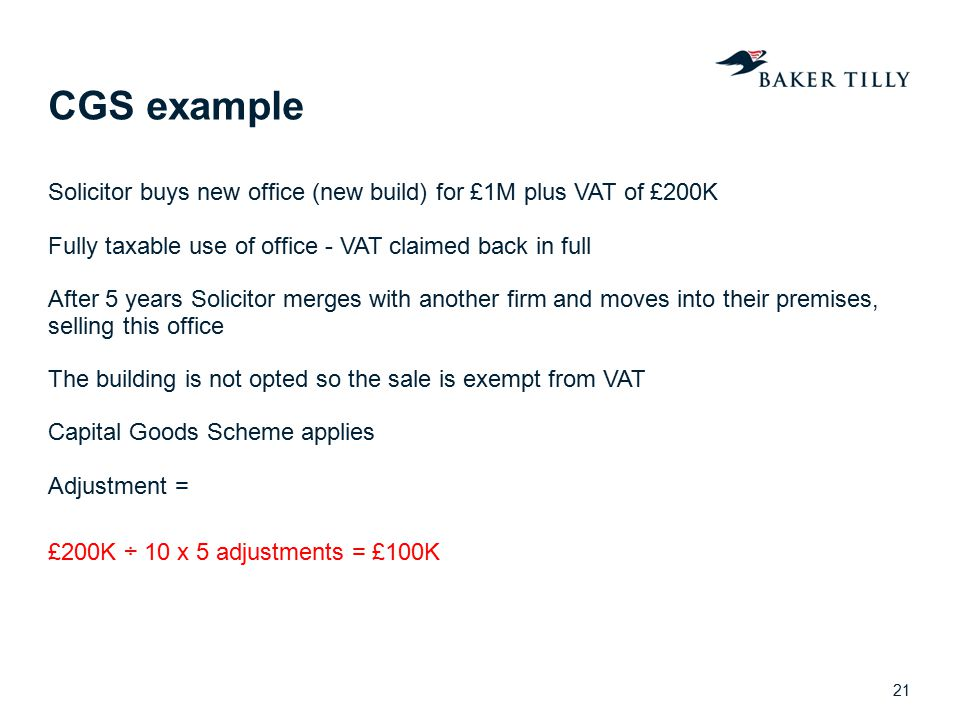 CGS example Solicitor buys new office (new build) for £1M plus VAT of £200K. Fully taxable use of office - VAT claimed back in full.