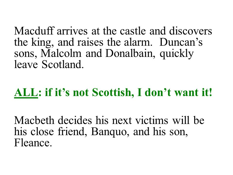 Macduff arrives at the castle and discovers the king, and raises the alarm. Duncan's sons, Malcolm and Donalbain, quickly leave Scotland.