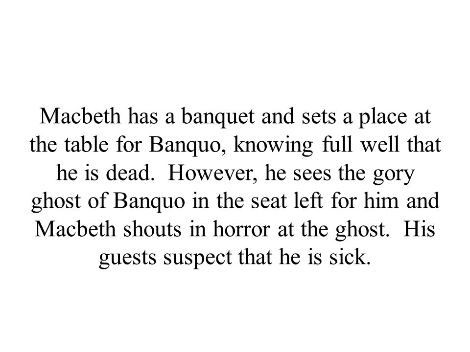 Macbeth has a banquet and sets a place at the table for Banquo, knowing full well that he is dead.